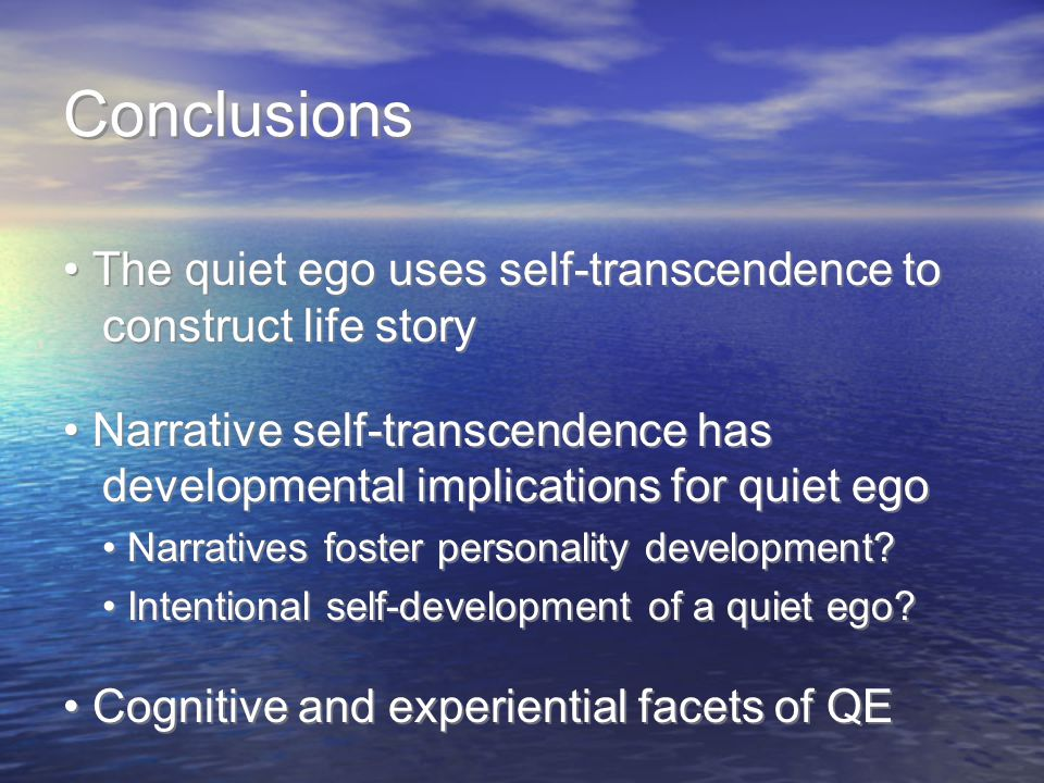 Conclusions The quiet ego uses self-transcendence to construct life story Narrative self-transcendence has developmental implications for quiet ego Narratives foster personality development.
