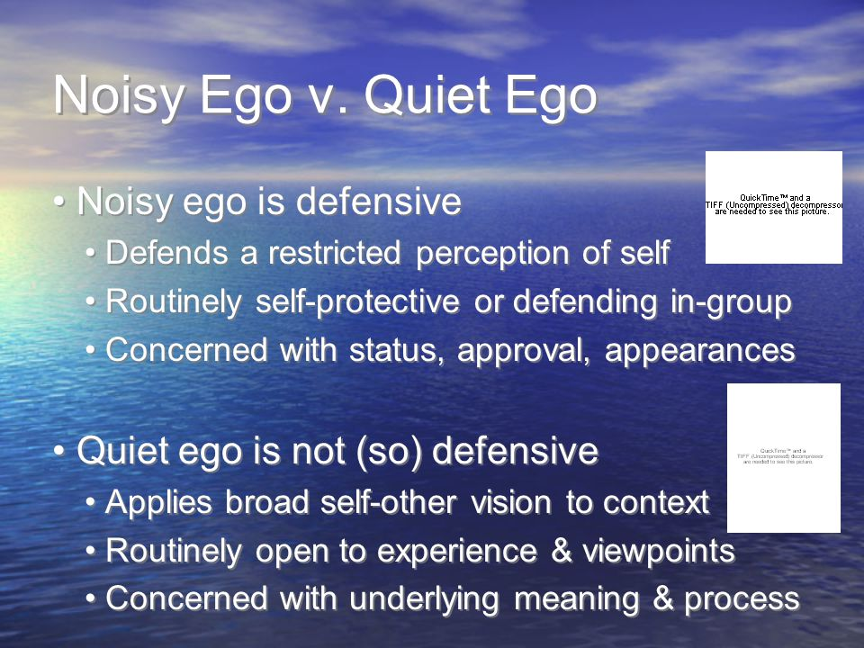 Noisy Ego v. Quiet Ego Noisy ego is defensive Defends a restricted perception of self Routinely self-protective or defending in-group Concerned with s