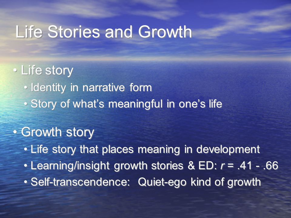 Life Stories and Growth Life story Identity in narrative form Story of what's meaningful in one's life Growth story Life story that places meaning in development Learning/insight growth stories & ED: r =.41 -.66 Self-transcendence: Quiet-ego kind of growth Life story Identity in narrative form Story of what's meaningful in one's life Growth story Life story that places meaning in development Learning/insight growth stories & ED: r =.41 -.66 Self-transcendence: Quiet-ego kind of growth