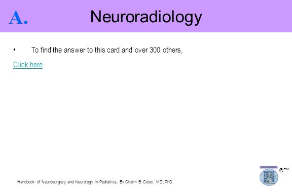 ©™ Neuroradiology A. To find the answer to this card and over 300 others, Click here Handbook of Neurosurgery and Neurology in Pediatrics; By Chaim B.