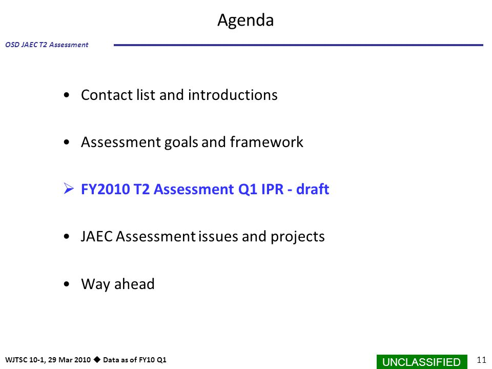 UNCLASSIFIED 11 OSD JAEC T2 Assessment WJTSC 10-1, 29 Mar 2010  Data as of FY10 Q1 Agenda Contact list and introductions Assessment goals and framewo