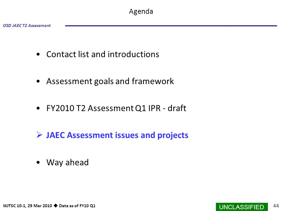 UNCLASSIFIED 44 OSD JAEC T2 Assessment WJTSC 10-1, 29 Mar 2010  Data as of FY10 Q1 Agenda Contact list and introductions Assessment goals and framewo