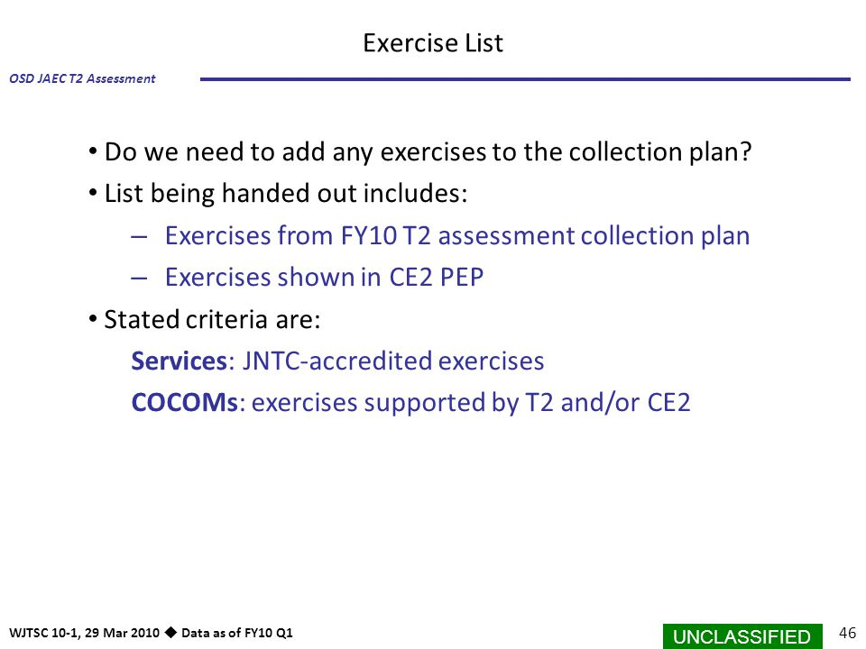 UNCLASSIFIED 46 OSD JAEC T2 Assessment WJTSC 10-1, 29 Mar 2010  Data as of FY10 Q1 Do we need to add any exercises to the collection plan? List being