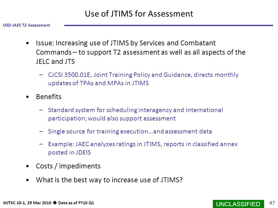 UNCLASSIFIED 47 OSD JAEC T2 Assessment WJTSC 10-1, 29 Mar 2010  Data as of FY10 Q1 Use of JTIMS for Assessment Issue: Increasing use of JTIMS by Serv