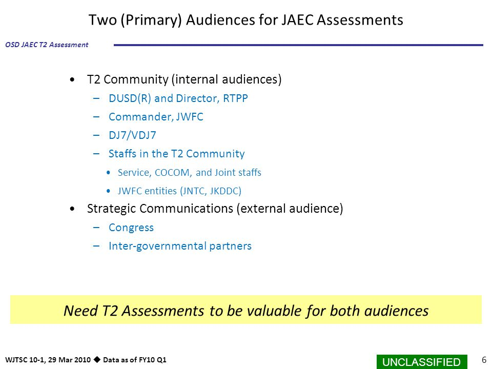 UNCLASSIFIED 6 OSD JAEC T2 Assessment WJTSC 10-1, 29 Mar 2010  Data as of FY10 Q1 Two (Primary) Audiences for JAEC Assessments T2 Community (internal