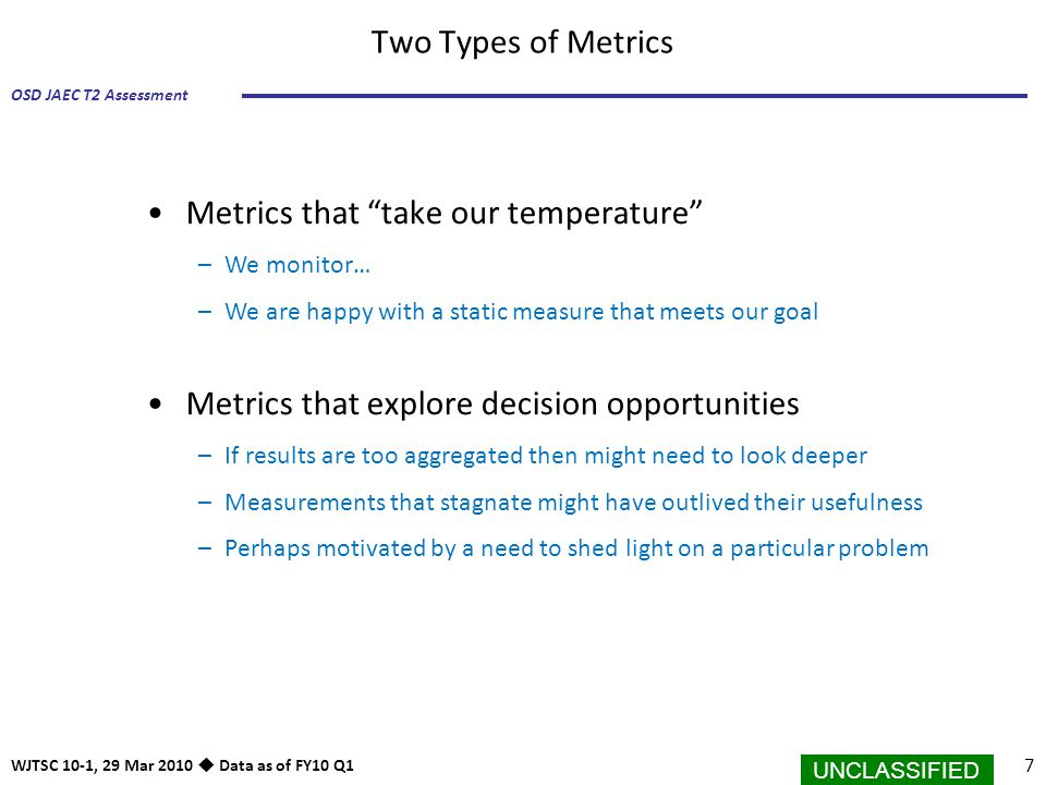 "UNCLASSIFIED 7 OSD JAEC T2 Assessment WJTSC 10-1, 29 Mar 2010  Data as of FY10 Q1 Two Types of Metrics Metrics that ""take our temperature"" –We monito"