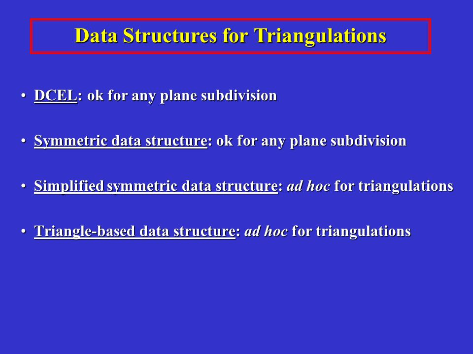 Data Structures for Triangulations DCEL: ok for any plane subdivision DCEL: ok for any plane subdivision Symmetric data structure: ok for any plane subdivision Symmetric data structure: ok for any plane subdivision Simplified symmetric data structure: ad hoc for triangulations Simplified symmetric data structure: ad hoc for triangulations Triangle-based data structure: ad hoc for triangulations Triangle-based data structure: ad hoc for triangulations