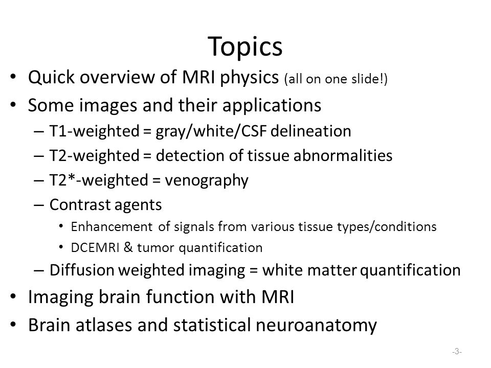 Topics Quick overview of MRI physics (all on one slide!) Some images and their applications – T1-weighted = gray/white/CSF delineation – T2-weighted = detection of tissue abnormalities – T2*-weighted = venography – Contrast agents Enhancement of signals from various tissue types/conditions DCEMRI & tumor quantification – Diffusion weighted imaging = white matter quantification Imaging brain function with MRI Brain atlases and statistical neuroanatomy -3-
