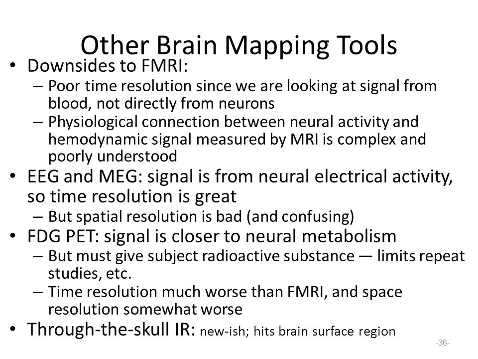 Other Brain Mapping Tools Downsides to FMRI: – Poor time resolution since we are looking at signal from blood, not directly from neurons – Physiological connection between neural activity and hemodynamic signal measured by MRI is complex and poorly understood EEG and MEG: signal is from neural electrical activity, so time resolution is great – But spatial resolution is bad (and confusing) FDG PET: signal is closer to neural metabolism – But must give subject radioactive substance — limits repeat studies, etc.