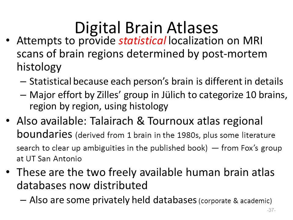 Digital Brain Atlases Attempts to provide statistical localization on MRI scans of brain regions determined by post-mortem histology – Statistical because each person's brain is different in details – Major effort by Zilles' group in Jülich to categorize 10 brains, region by region, using histology Also available: Talairach & Tournoux atlas regional boundaries (derived from 1 brain in the 1980s, plus some literature search to clear up ambiguities in the published book) — from Fox's group at UT San Antonio These are the two freely available human brain atlas databases now distributed – Also are some privately held databases (corporate & academic) -37-