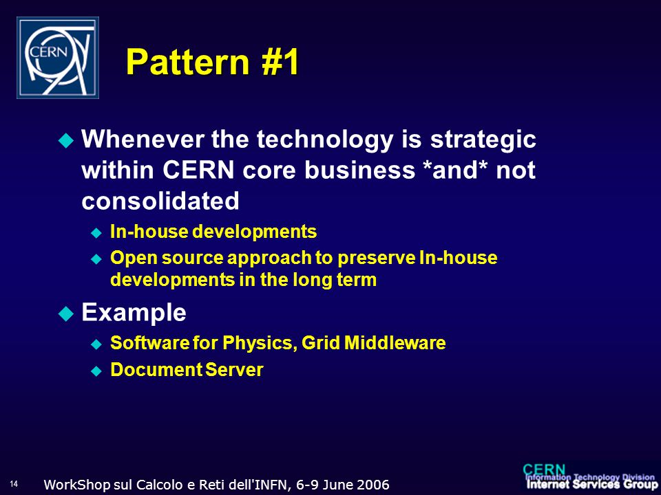 WorkShop sul Calcolo e Reti dell INFN, 6-9 June Pattern #1  Whenever the technology is strategic within CERN core business *and* not consolidated  In-house developments  Open source approach to preserve In-house developments in the long term  Example  Software for Physics, Grid Middleware  Document Server