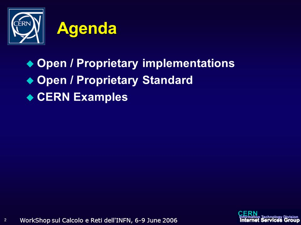 WorkShop sul Calcolo e Reti dell INFN, 6-9 June 2006 2 Agenda  Open / Proprietary implementations  Open / Proprietary Standard  CERN Examples