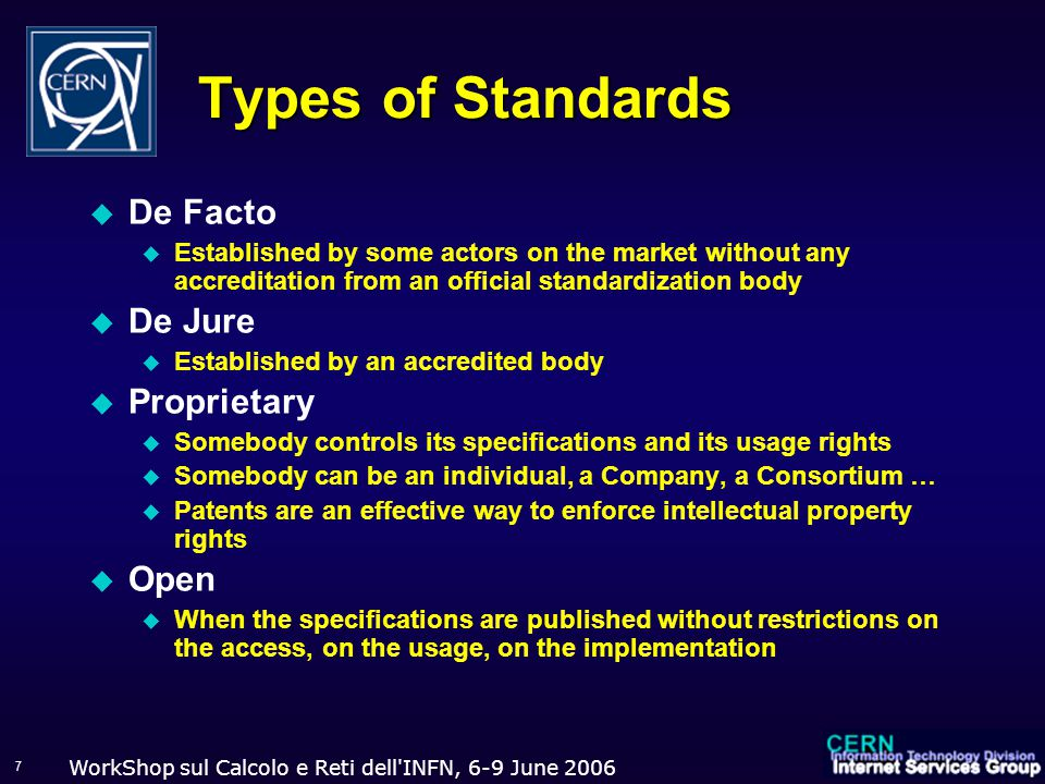 WorkShop sul Calcolo e Reti dell INFN, 6-9 June Types of Standards  De Facto  Established by some actors on the market without any accreditation from an official standardization body  De Jure  Established by an accredited body  Proprietary  Somebody controls its specifications and its usage rights  Somebody can be an individual, a Company, a Consortium …  Patents are an effective way to enforce intellectual property rights  Open  When the specifications are published without restrictions on the access, on the usage, on the implementation
