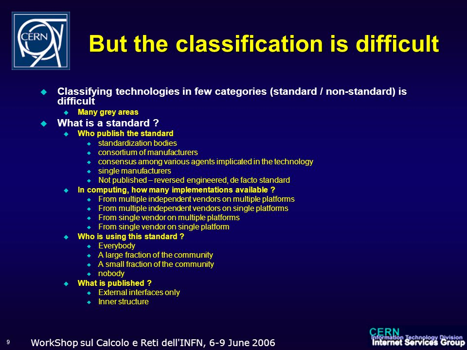 WorkShop sul Calcolo e Reti dell INFN, 6-9 June 2006 9 But the classification is difficult  Classifying technologies in few categories (standard / non-standard) is difficult  Many grey areas  What is a standard .