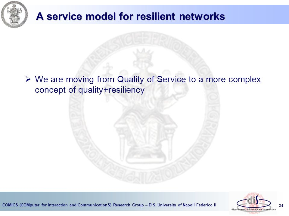 COMICS (COMputer for Interaction and CommunicationS) Research Group – DIS, University of Napoli Federico II 34 A service model for resilient networks  We are moving from Quality of Service to a more complex concept of quality+resiliency
