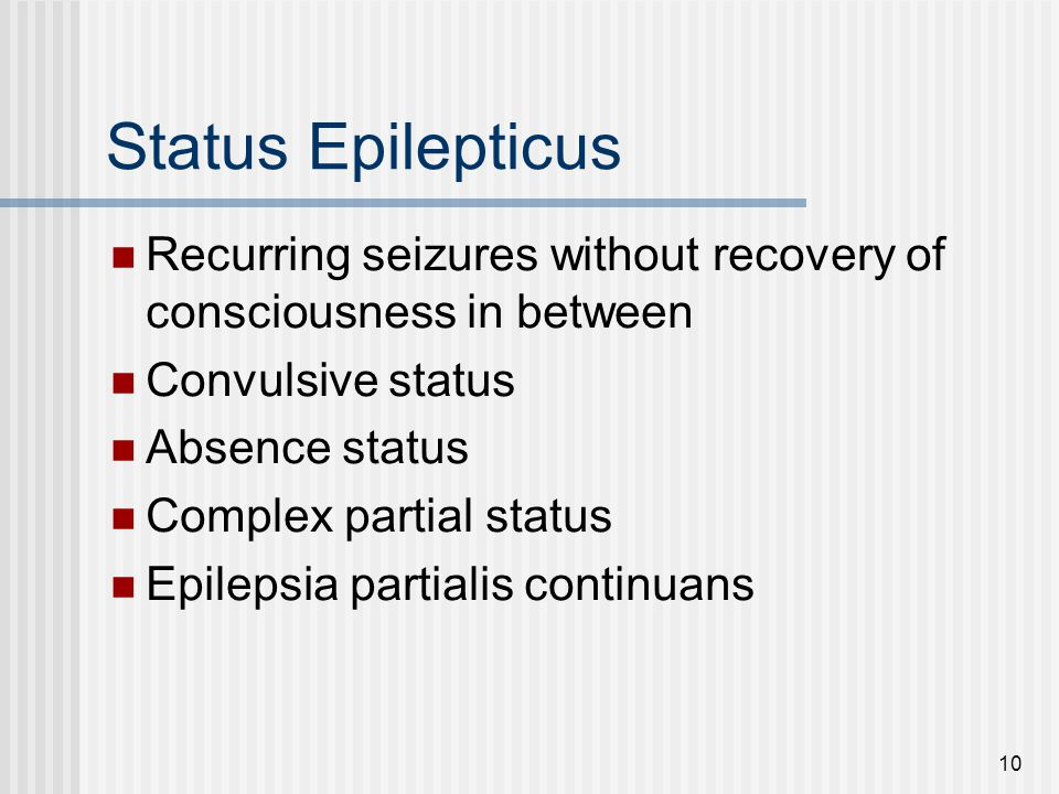 10 Status Epilepticus Recurring seizures without recovery of consciousness in between Convulsive status Absence status Complex partial status Epilepsi