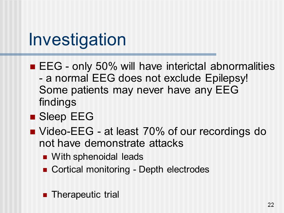 22 Investigation EEG - only 50% will have interictal abnormalities - a normal EEG does not exclude Epilepsy! Some patients may never have any EEG find