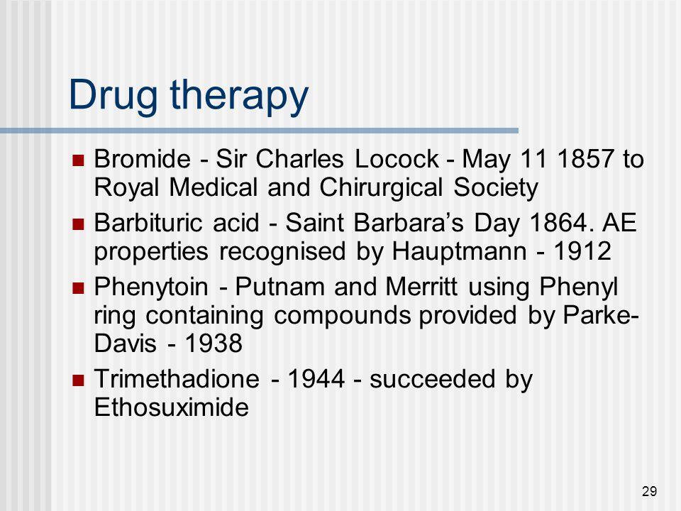 29 Drug therapy Bromide - Sir Charles Locock - May 11 1857 to Royal Medical and Chirurgical Society Barbituric acid - Saint Barbara's Day 1864. AE pro