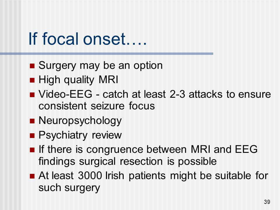 39 If focal onset…. Surgery may be an option High quality MRI Video-EEG - catch at least 2-3 attacks to ensure consistent seizure focus Neuropsycholog