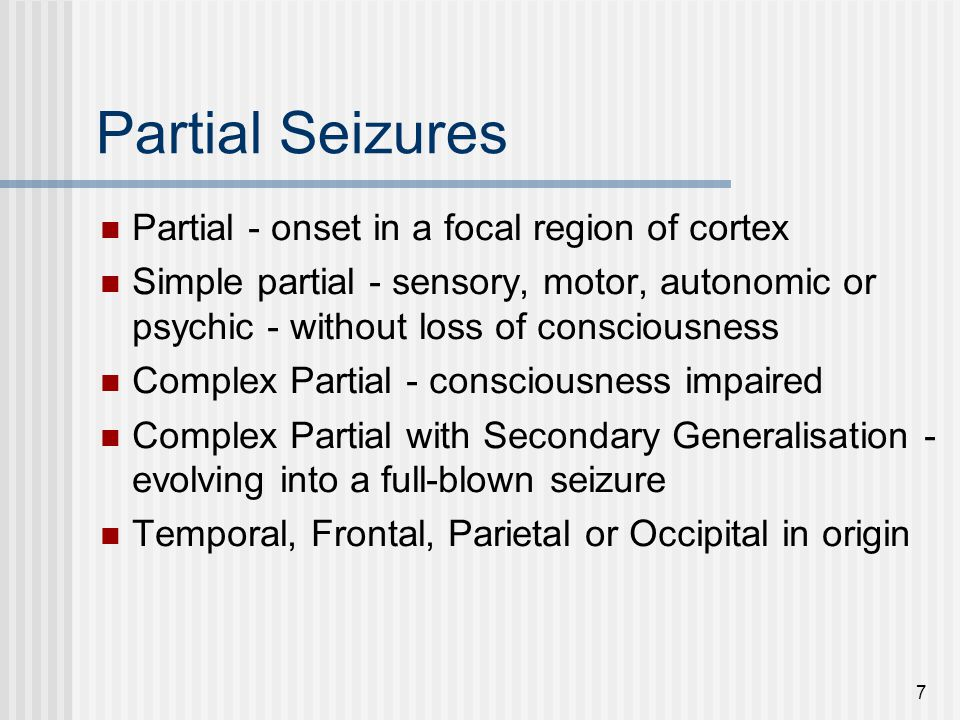 7 Partial Seizures Partial - onset in a focal region of cortex Simple partial - sensory, motor, autonomic or psychic - without loss of consciousness C