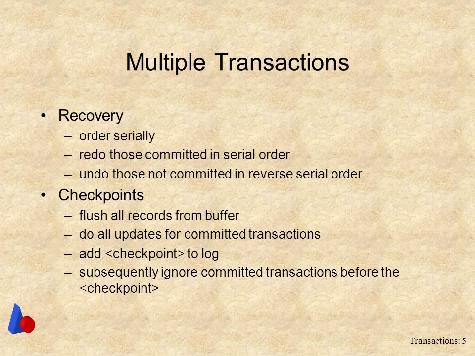 Transactions: 5 Multiple Transactions Recovery –order serially –redo those committed in serial order –undo those not committed in reverse serial order