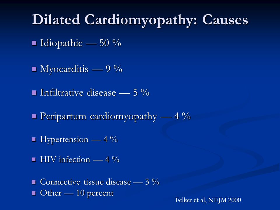 Dilated Cardiomyopathy: Causes Idiopathic — 50 % Idiopathic — 50 % Myocarditis — 9 % Myocarditis — 9 % Infiltrative disease — 5 % Infiltrative disease — 5 % Peripartum cardiomyopathy — 4 % Peripartum cardiomyopathy — 4 % Hypertension — 4 % Hypertension — 4 % HIV infection — 4 % HIV infection — 4 % Connective tissue disease — 3 % Connective tissue disease — 3 % Other — 10 percent Other — 10 percent Felker et al, NEJM 2000
