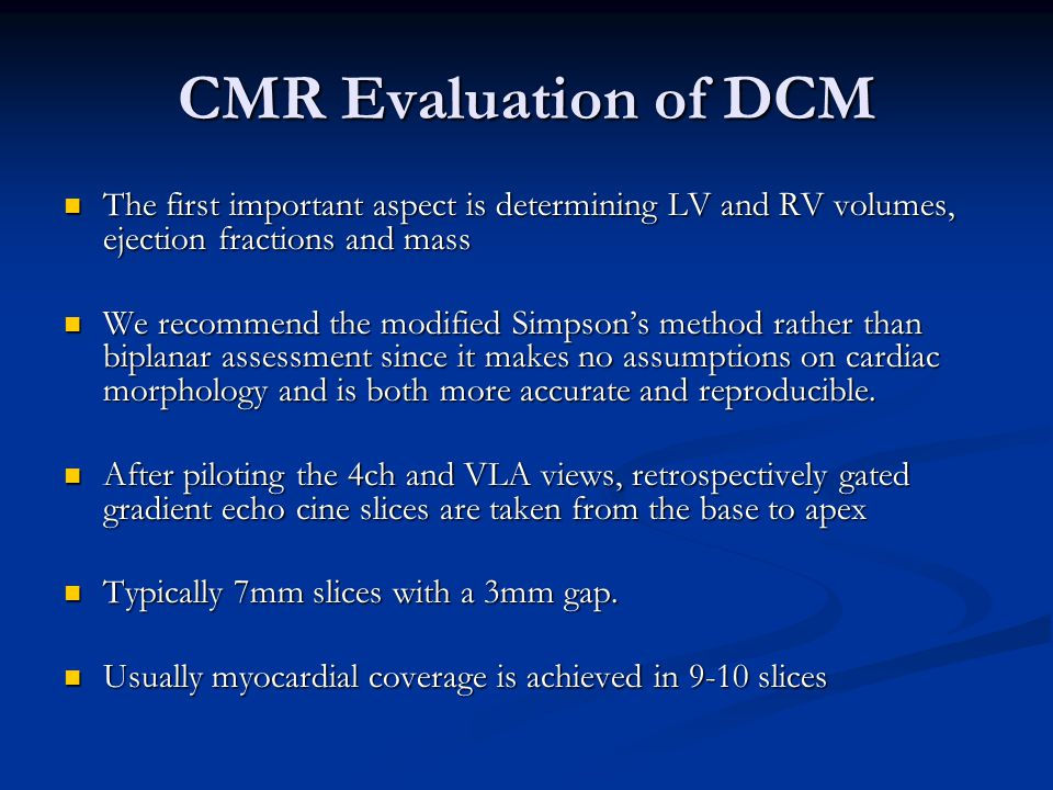 CMR Evaluation of DCM The first important aspect is determining LV and RV volumes, ejection fractions and mass The first important aspect is determining LV and RV volumes, ejection fractions and mass We recommend the modified Simpson's method rather than biplanar assessment since it makes no assumptions on cardiac morphology and is both more accurate and reproducible.