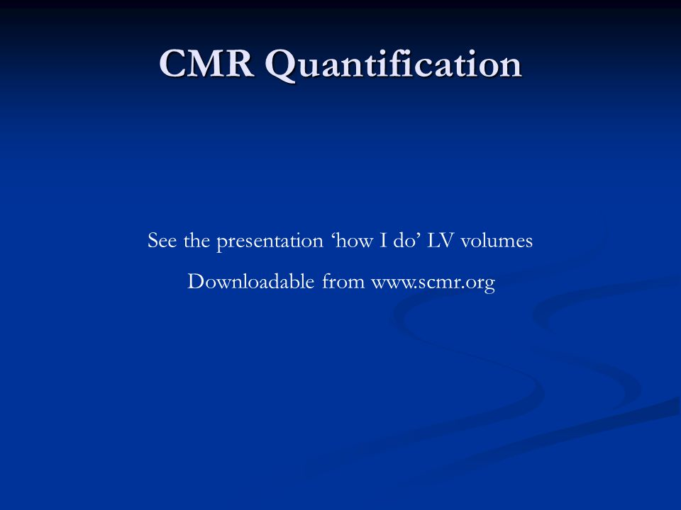 CMR Quantification See the presentation 'how I do' LV volumes Downloadable from www.scmr.org