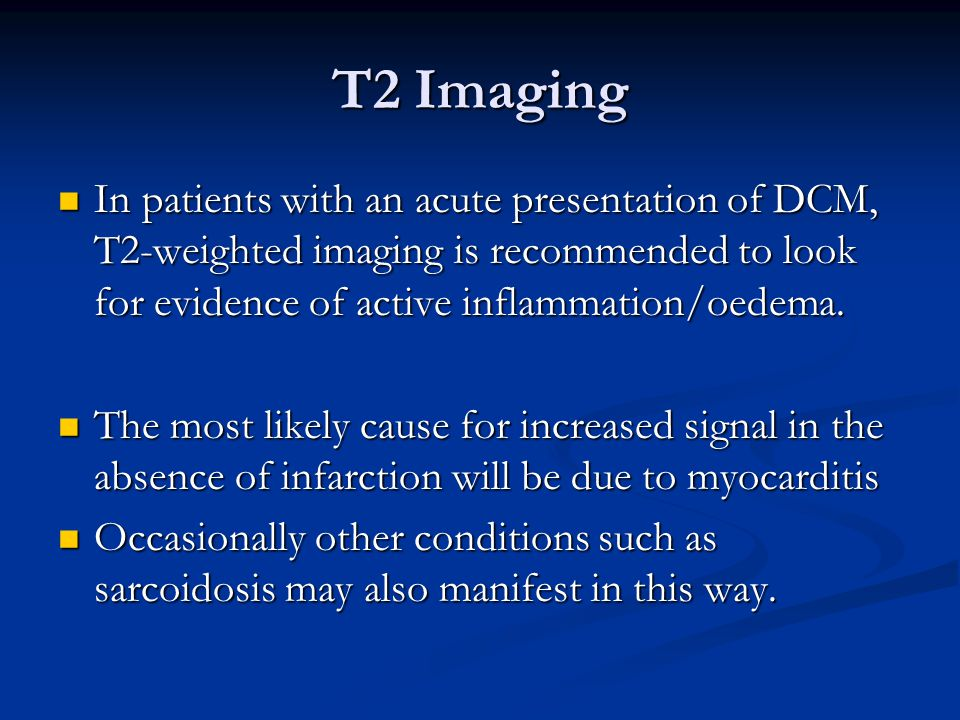 T2 Imaging In patients with an acute presentation of DCM, T2-weighted imaging is recommended to look for evidence of active inflammation/oedema.