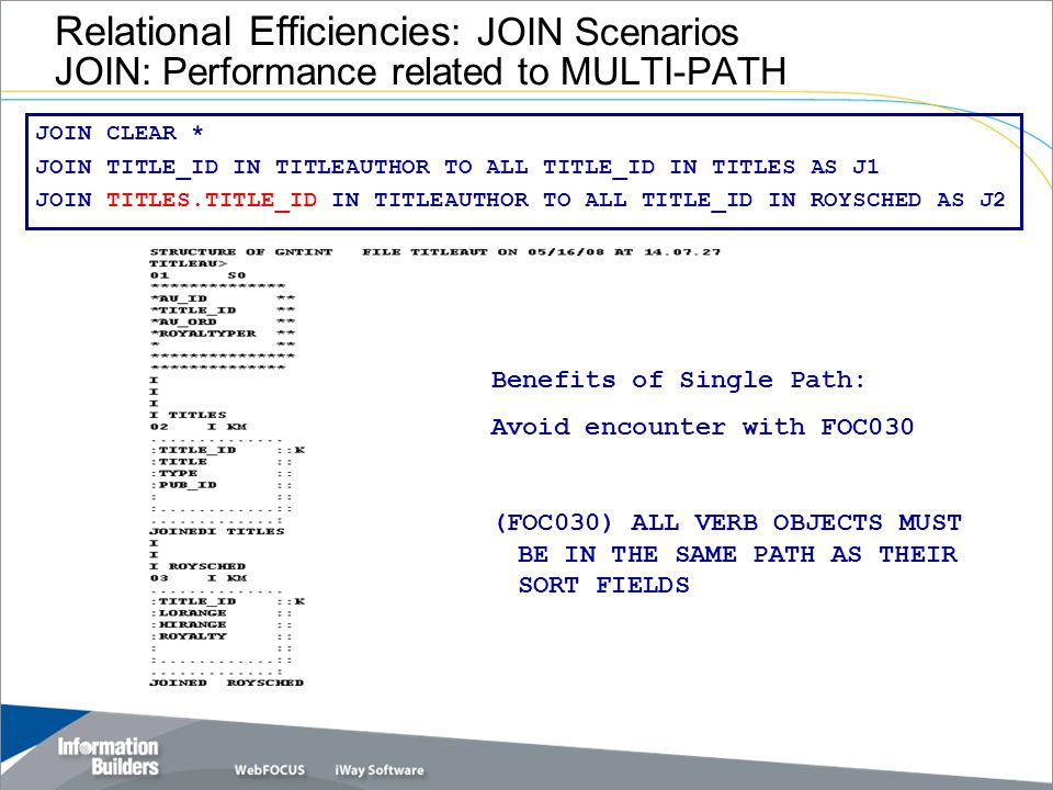 Relational Efficiencies : JOIN Scenarios JOIN: Performance related to MULTI-PATH JOIN CLEAR * JOIN TITLE_ID IN TITLEAUTHOR TO ALL TITLE_ID IN TITLES AS J1 JOIN TITLES.TITLE_ID IN TITLEAUTHOR TO ALL TITLE_ID IN ROYSCHED AS J2 Benefits of Single Path: Avoid encounter with FOC030 (FOC030) ALL VERB OBJECTS MUST BE IN THE SAME PATH AS THEIR SORT FIELDS