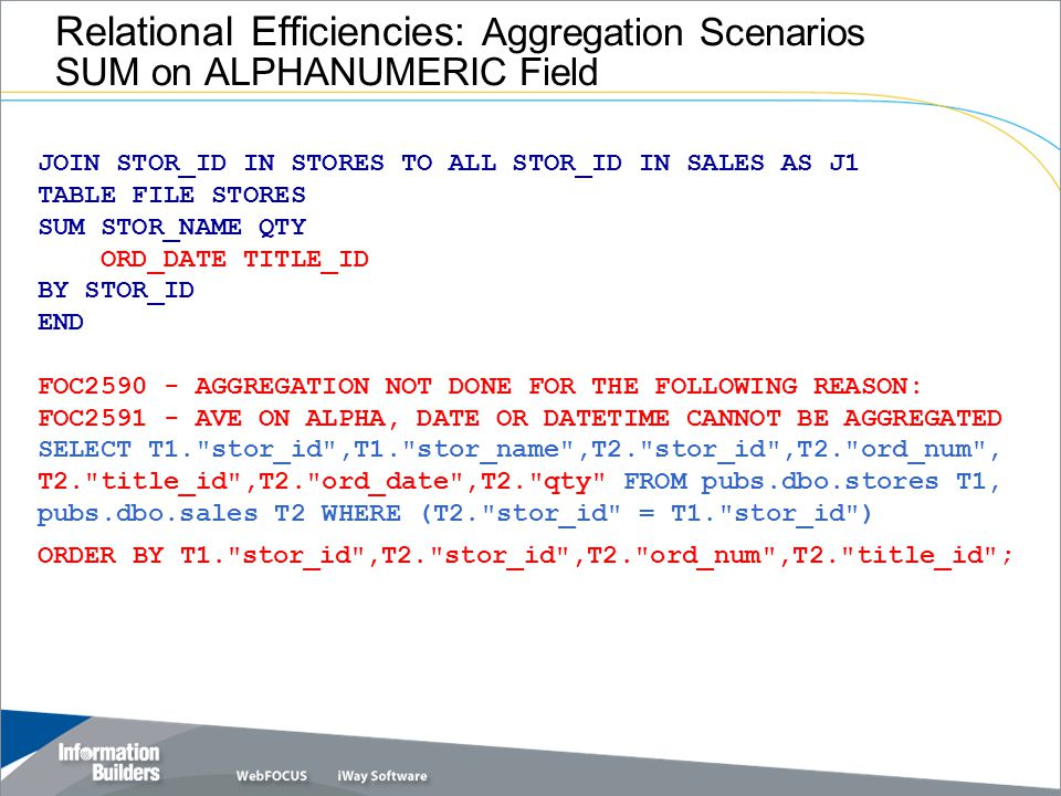 Relational Efficiencies: Aggregation Scenarios SUM on ALPHANUMERIC Field JOIN STOR_ID IN STORES TO ALL STOR_ID IN SALES AS J1 TABLE FILE STORES SUM STOR_NAME QTY ORD_DATE TITLE_ID BY STOR_ID END FOC2590 - AGGREGATION NOT DONE FOR THE FOLLOWING REASON: FOC2591 - AVE ON ALPHA, DATE OR DATETIME CANNOT BE AGGREGATED SELECT T1. stor_id ,T1. stor_name ,T2. stor_id ,T2. ord_num , T2. title_id ,T2. ord_date ,T2. qty FROM pubs.dbo.stores T1, pubs.dbo.sales T2 WHERE (T2. stor_id = T1. stor_id ) ORDER BY T1. stor_id ,T2. stor_id ,T2. ord_num ,T2. title_id ;