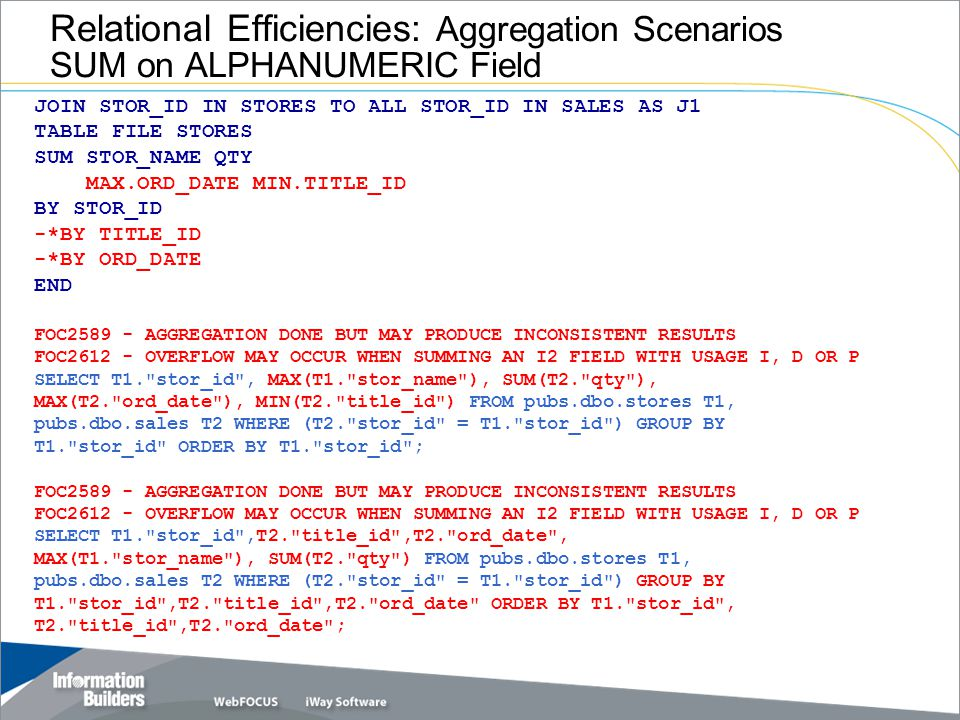 Relational Efficiencies: Aggregation Scenarios SUM on ALPHANUMERIC Field JOIN STOR_ID IN STORES TO ALL STOR_ID IN SALES AS J1 TABLE FILE STORES SUM STOR_NAME QTY MAX.ORD_DATE MIN.TITLE_ID BY STOR_ID -*BY TITLE_ID -*BY ORD_DATE END FOC2589 - AGGREGATION DONE BUT MAY PRODUCE INCONSISTENT RESULTS FOC2612 - OVERFLOW MAY OCCUR WHEN SUMMING AN I2 FIELD WITH USAGE I, D OR P SELECT T1. stor_id , MAX(T1. stor_name ), SUM(T2. qty ), MAX(T2. ord_date ), MIN(T2. title_id ) FROM pubs.dbo.stores T1, pubs.dbo.sales T2 WHERE (T2. stor_id = T1. stor_id ) GROUP BY T1. stor_id ORDER BY T1. stor_id ; FOC2589 - AGGREGATION DONE BUT MAY PRODUCE INCONSISTENT RESULTS FOC2612 - OVERFLOW MAY OCCUR WHEN SUMMING AN I2 FIELD WITH USAGE I, D OR P SELECT T1. stor_id ,T2. title_id ,T2. ord_date , MAX(T1. stor_name ), SUM(T2. qty ) FROM pubs.dbo.stores T1, pubs.dbo.sales T2 WHERE (T2. stor_id = T1. stor_id ) GROUP BY T1. stor_id ,T2. title_id ,T2. ord_date ORDER BY T1. stor_id , T2. title_id ,T2. ord_date ;