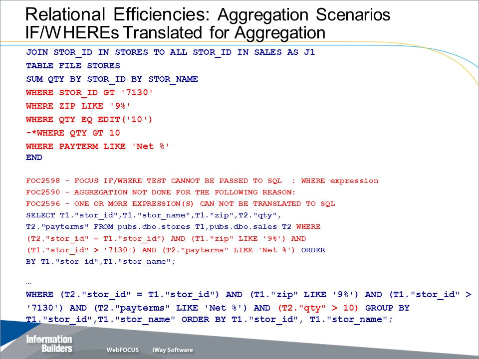 Relational Efficiencies: Aggregation Scenarios IF/WHEREs Translated for Aggregation JOIN STOR_ID IN STORES TO ALL STOR_ID IN SALES AS J1 TABLE FILE STORES SUM QTY BY STOR_ID BY STOR_NAME WHERE STOR_ID GT 7130 WHERE ZIP LIKE 9% WHERE QTY EQ EDIT( 10 ) -*WHERE QTY GT 10 WHERE PAYTERM LIKE Net % END FOC2598 - FOCUS IF/WHERE TEST CANNOT BE PASSED TO SQL : WHERE expression FOC2590 - AGGREGATION NOT DONE FOR THE FOLLOWING REASON: FOC2596 - ONE OR MORE EXPRESSION(S) CAN NOT BE TRANSLATED TO SQL SELECT T1. stor_id ,T1. stor_name ,T1. zip ,T2. qty , T2. payterms FROM pubs.dbo.stores T1,pubs.dbo.sales T2 WHERE (T2. stor_id = T1. stor_id ) AND (T1. zip LIKE 9% ) AND (T1. stor_id > 7130 ) AND (T2. payterms LIKE Net % ) ORDER BY T1. stor_id ,T1. stor_name ; … WHERE (T2. stor_id = T1. stor_id ) AND (T1. zip LIKE 9% ) AND (T1. stor_id > 7130 ) AND (T2. payterms LIKE Net % ) AND (T2. qty > 10) GROUP BY T1. stor_id ,T1. stor_name ORDER BY T1. stor_id , T1. stor_name ;