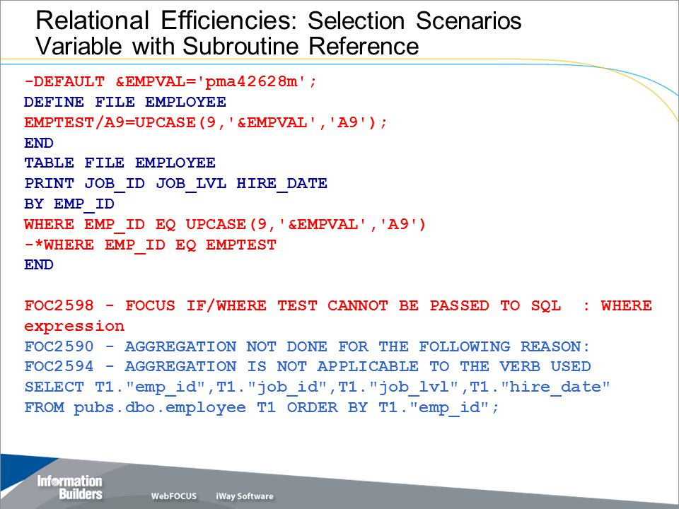 Relational Efficiencies : Selection Scenarios Variable with Subroutine Reference -DEFAULT &EMPVAL= pma42628m ; DEFINE FILE EMPLOYEE EMPTEST/A9=UPCASE(9, &EMPVAL , A9 ); END TABLE FILE EMPLOYEE PRINT JOB_ID JOB_LVL HIRE_DATE BY EMP_ID WHERE EMP_ID EQ UPCASE(9, &EMPVAL , A9 ) -*WHERE EMP_ID EQ EMPTEST END FOC2598 - FOCUS IF/WHERE TEST CANNOT BE PASSED TO SQL : WHERE expression FOC2590 - AGGREGATION NOT DONE FOR THE FOLLOWING REASON: FOC2594 - AGGREGATION IS NOT APPLICABLE TO THE VERB USED SELECT T1. emp_id ,T1. job_id ,T1. job_lvl ,T1. hire_date FROM pubs.dbo.employee T1 ORDER BY T1. emp_id ;