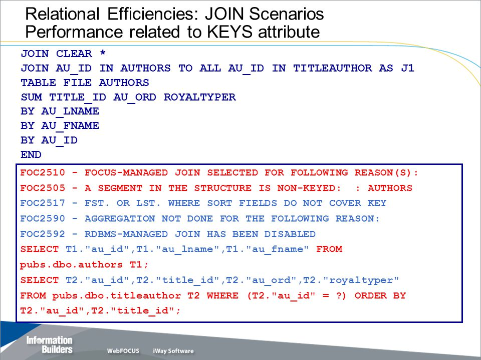Relational Efficiencies: JOIN Scenarios Performance related to KEYS attribute JOIN CLEAR * JOIN AU_ID IN AUTHORS TO ALL AU_ID IN TITLEAUTHOR AS J1 TABLE FILE AUTHORS SUM TITLE_ID AU_ORD ROYALTYPER BY AU_LNAME BY AU_FNAME BY AU_ID END FOC2510 - FOCUS-MANAGED JOIN SELECTED FOR FOLLOWING REASON(S): FOC2505 - A SEGMENT IN THE STRUCTURE IS NON-KEYED: : AUTHORS FOC2517 - FST.