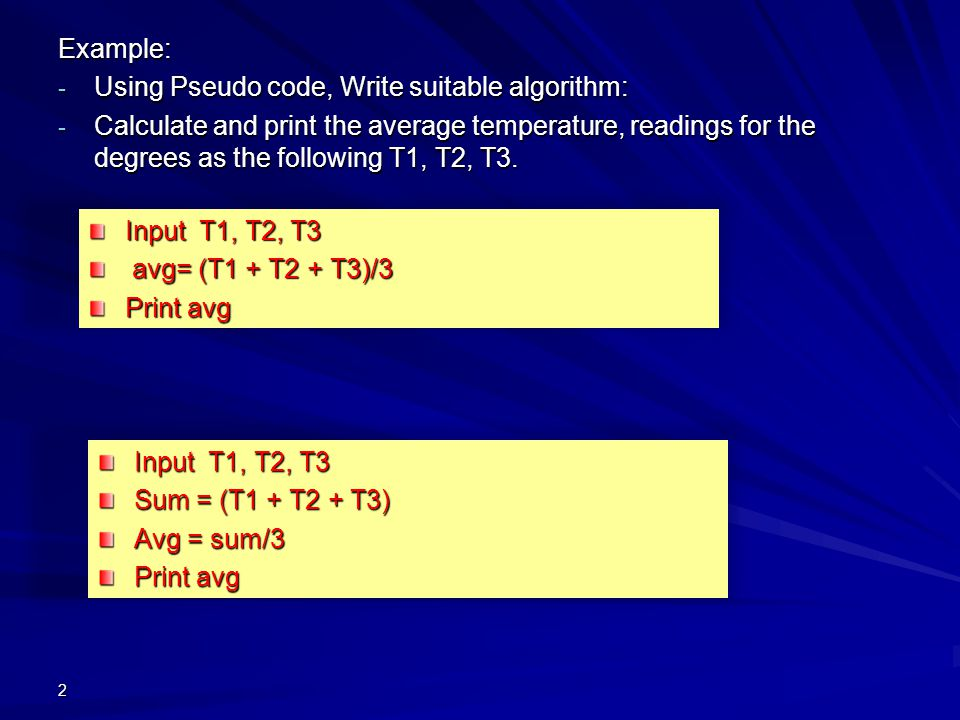 Example: - Using Pseudo code, Write suitable algorithm: - Calculate and print the average temperature, readings for the degrees as the following T1, T2, T3.