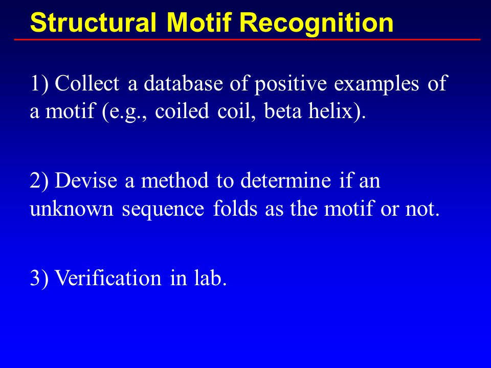 Structural Motif Recognition 1) Collect a database of positive examples of a motif (e.g., coiled coil, beta helix).