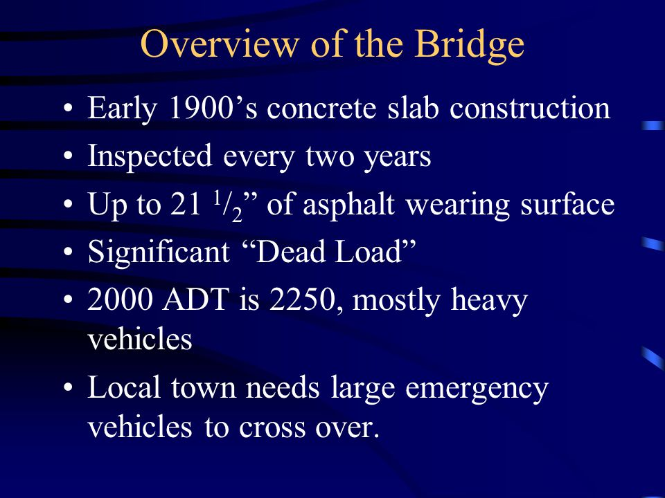 Overview of the Bridge Early 1900's concrete slab construction Inspected every two years Up to 21 1 / 2 of asphalt wearing surface Significant Dead Load 2000 ADT is 2250, mostly heavy vehicles Local town needs large emergency vehicles to cross over.