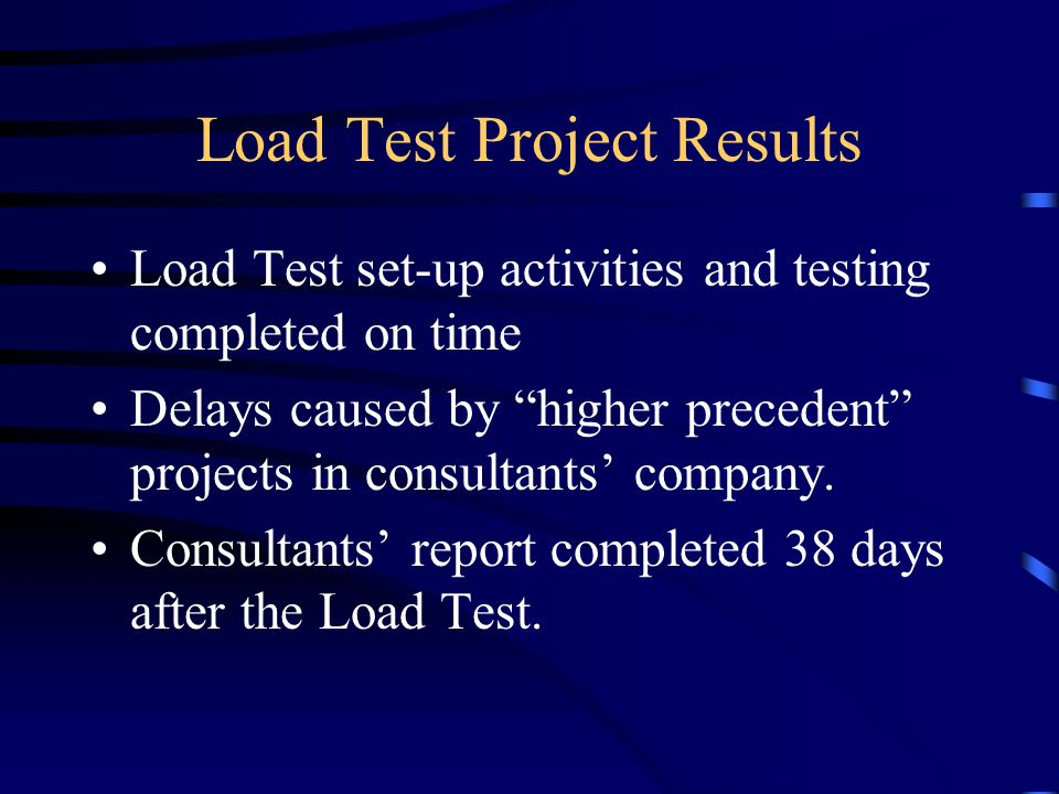 Load Test Project Results Load Test set-up activities and testing completed on time Delays caused by higher precedent projects in consultants' company.