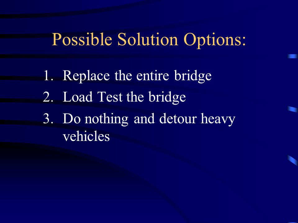 Possible Solution Options: 1.Replace the entire bridge 2.Load Test the bridge 3.Do nothing and detour heavy vehicles