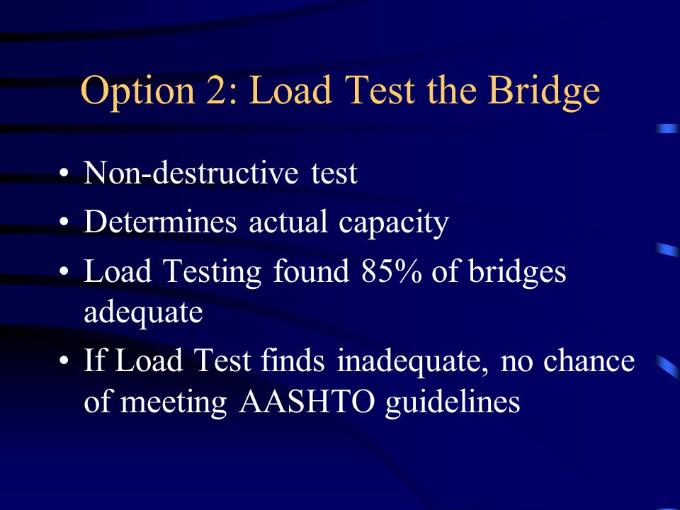 Option 2: Load Test the Bridge Non-destructive test Determines actual capacity Load Testing found 85% of bridges adequate If Load Test finds inadequate, no chance of meeting AASHTO guidelines