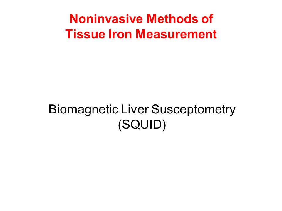 Noninvasive Methods of Tissue Iron Measurement Biomagnetic Liver Susceptometry (SQUID)