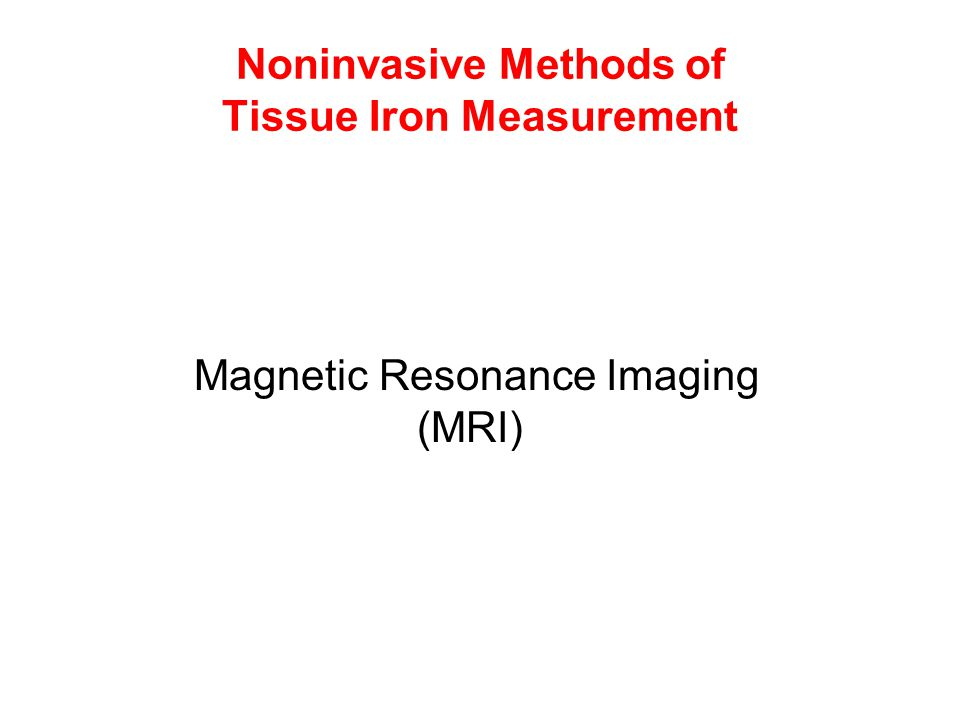 Noninvasive Methods of Tissue Iron Measurement Magnetic Resonance Imaging (MRI)