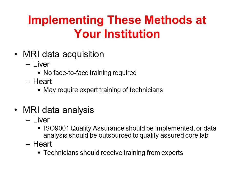 Implementing These Methods at Your Institution MRI data acquisition –Liver  No face-to-face training required –Heart  May require expert training of technicians MRI data analysis –Liver  ISO9001 Quality Assurance should be implemented, or data analysis should be outsourced to quality assured core lab –Heart  Technicians should receive training from experts