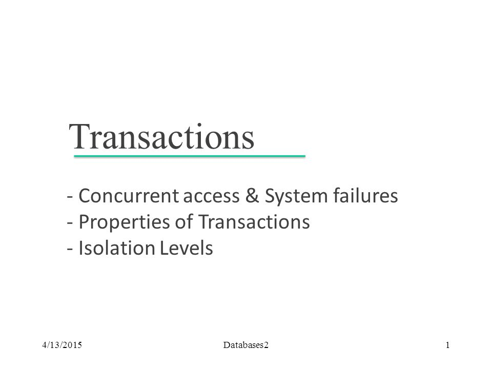 Transactions - Concurrent access & System failures - Properties of Transactions - Isolation Levels 4/13/2015Databases21
