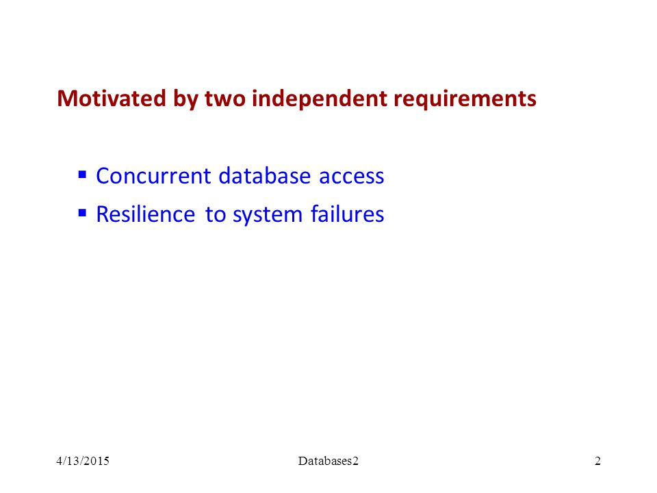 Motivated by two independent requirements  Concurrent database access  Resilience to system failures 4/13/2015Databases22