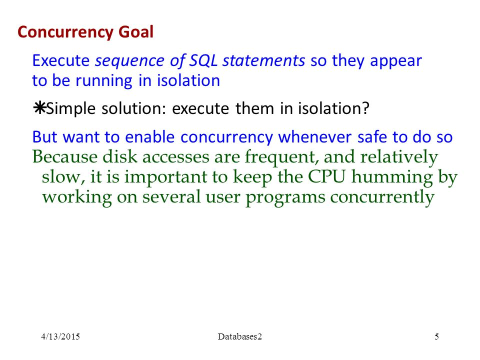 Solution for both concurrency and failures A transaction is a sequence of one or more SQL operations treated as a unit  Transactions appear to run in isolation  If the system fails, each transaction's changes are reflected either entirely or not at all Transactions 4/13/2015Databases26