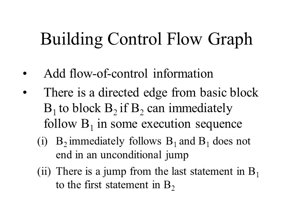 Building Control Flow Graph Add flow-of-control information There is a directed edge from basic block B 1 to block B 2 if B 2 can immediately follow B