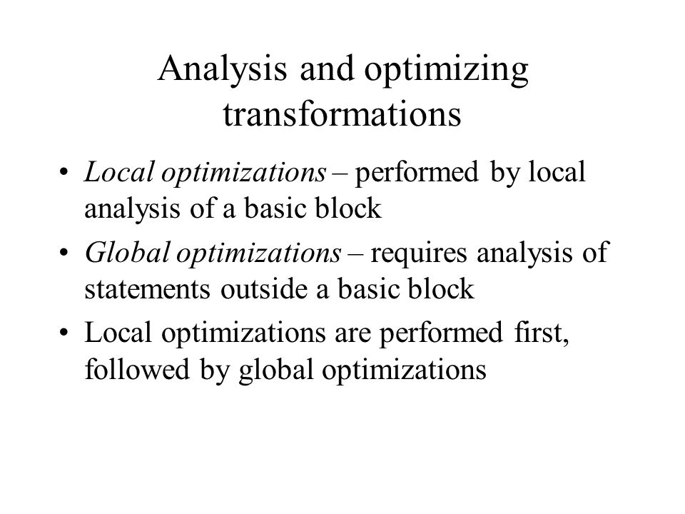 Analysis and optimizing transformations Local optimizations – performed by local analysis of a basic block Global optimizations – requires analysis of