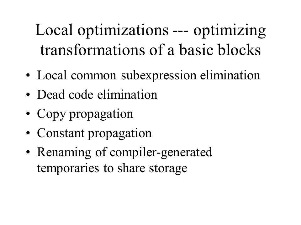 Local optimizations --- optimizing transformations of a basic blocks Local common subexpression elimination Dead code elimination Copy propagation Con